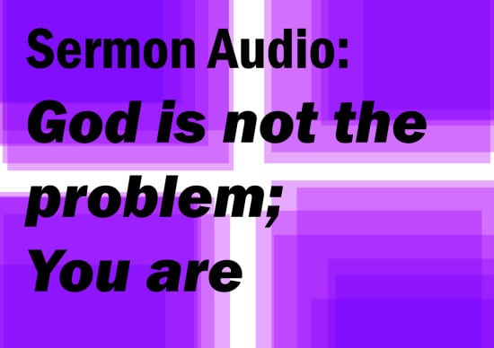 god is not the problem, you are